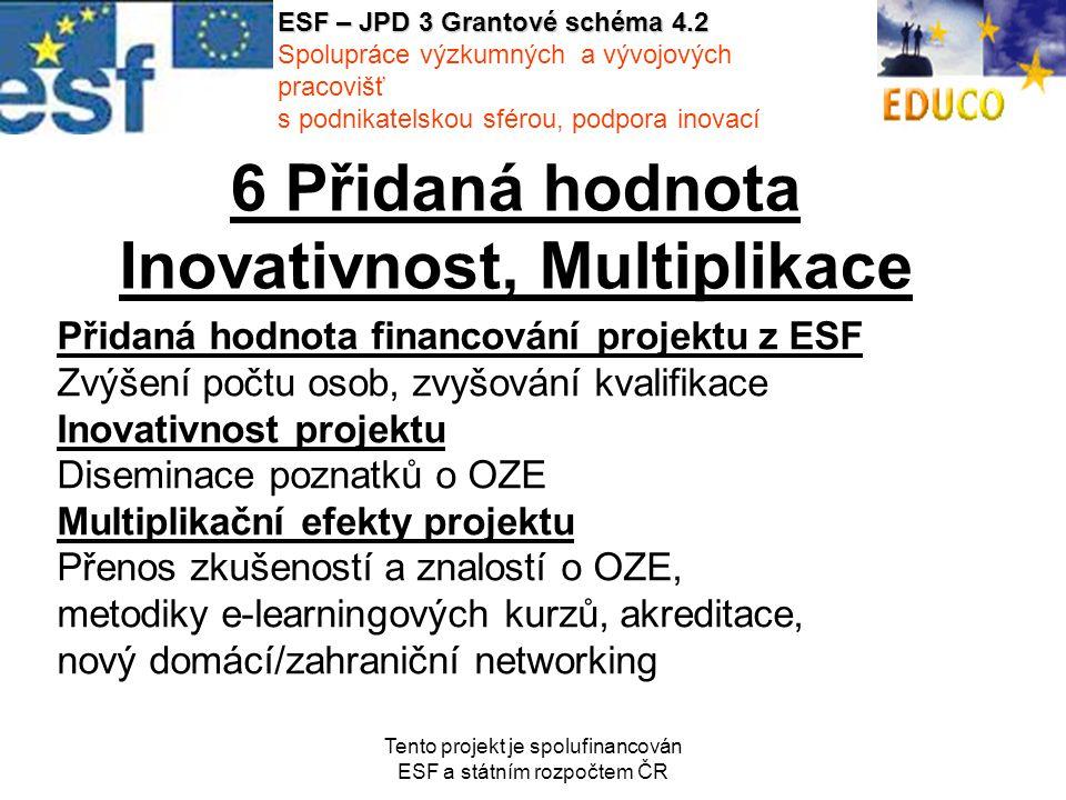 Tento projekt je spolufinancován ESF a státním rozpočtem ČR 6 Přidaná hodnota Inovativnost, Multiplikace Přidaná hodnota financování projektu z ESF Zvýšení počtu osob, zvyšování kvalifikace Inovativnost projektu Diseminace poznatků o OZE Multiplikační efekty projektu Přenos zkušeností a znalostí o OZE, metodiky e-learningových kurzů, akreditace, nový domácí/zahraniční networking ESF – JPD 3 Grantové schéma 4.2 Spolupráce výzkumných a vývojových pracovišť s podnikatelskou sférou, podpora inovací
