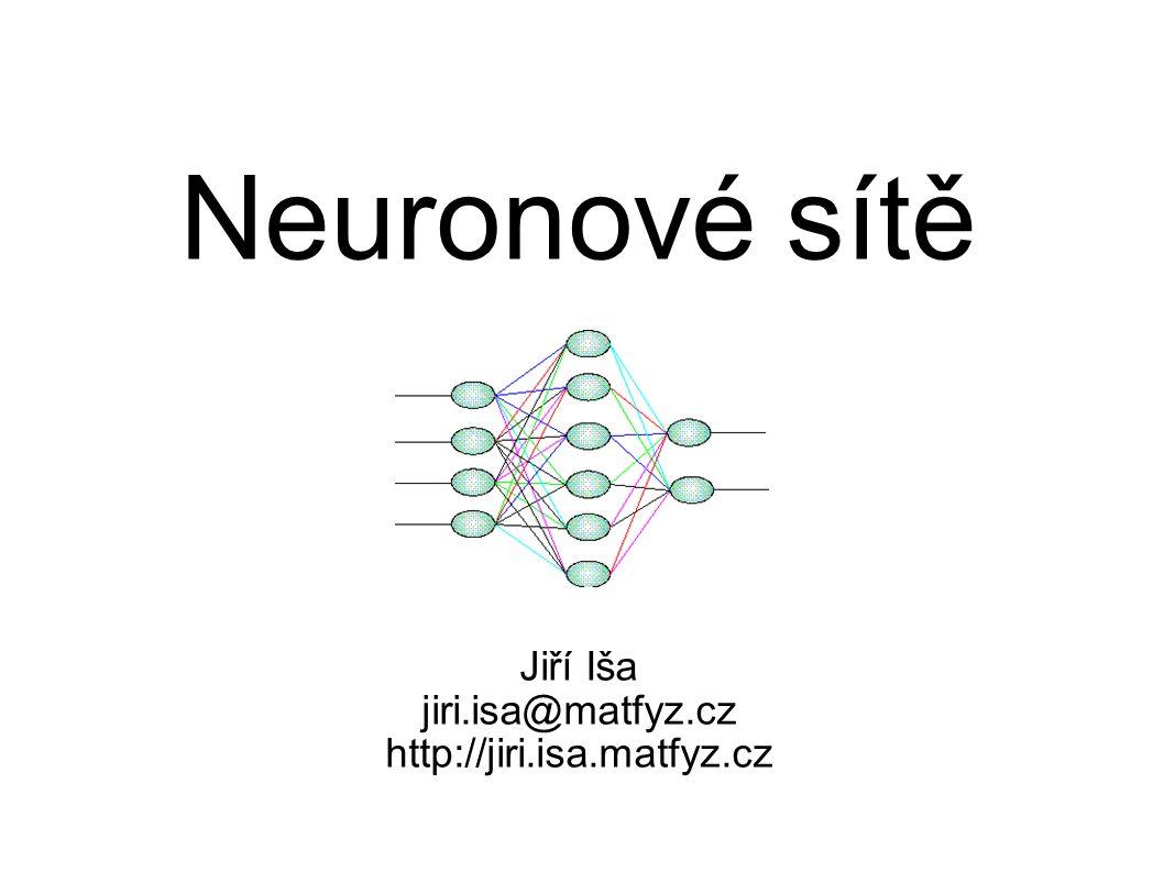 Neuronové sítě Jiří Iša jiri.isa@matfyz.cz http://jiri.isa.matfyz.cz