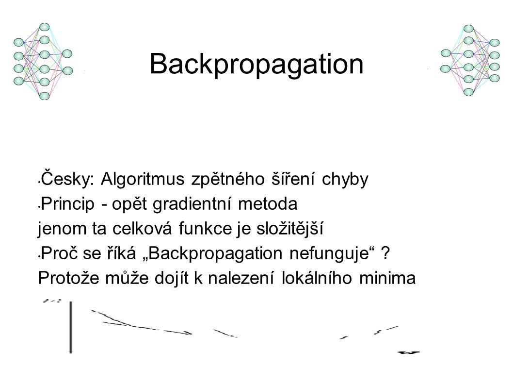 """Backpropagation Česky: Algoritmus zpětného šíření chyby Princip - opět gradientní metoda jenom ta celková funkce je složitější Proč se říká """"Backpropagation nefunguje ."""