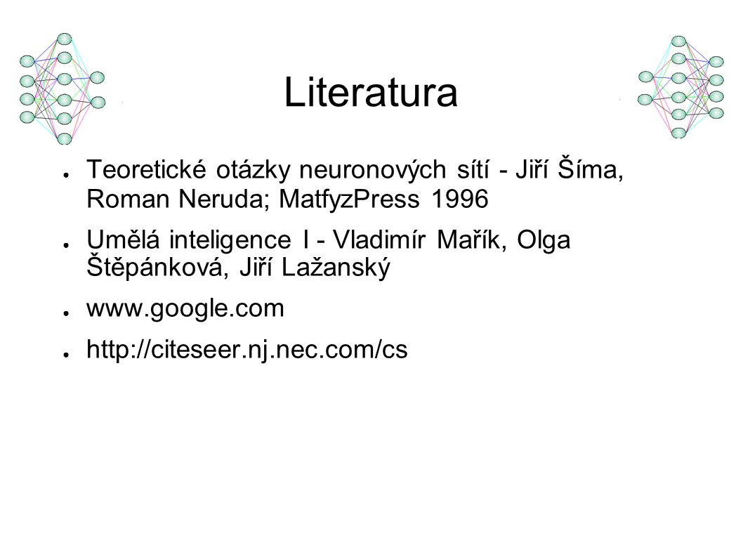Literatura ● Teoretické otázky neuronových sítí - Jiří Šíma, Roman Neruda; MatfyzPress 1996 ● Umělá inteligence I - Vladimír Mařík, Olga Štěpánková, Jiří Lažanský ● www.google.com ● http://citeseer.nj.nec.com/cs