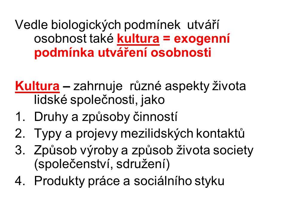 Vedle biologických podmínek utváří osobnost také kultura = exogenní podmínka utváření osobnosti Kultura – zahrnuje různé aspekty života lidské společnosti, jako 1.Druhy a způsoby činností 2.Typy a projevy mezilidských kontaktů 3.Způsob výroby a způsob života society (společenství, sdružení) 4.Produkty práce a sociálního styku