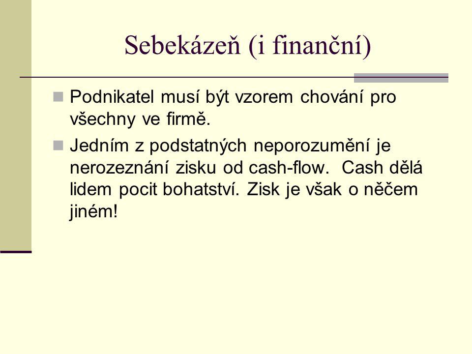 Sebekázeň (i finanční) Podnikatel musí být vzorem chování pro všechny ve firmě. Jedním z podstatných neporozumění je nerozeznání zisku od cash-flow. C