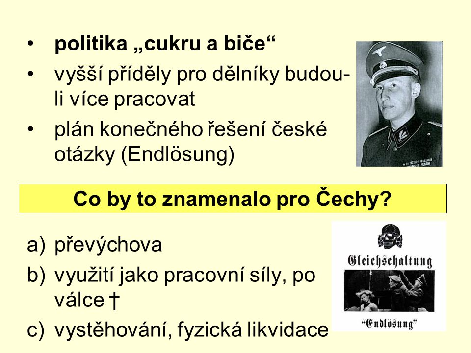"""politika """"cukru a biče vyšší příděly pro dělníky budou- li více pracovat plán konečného řešení české otázky (Endlösung) a)převýchova b)využití jako pracovní síly, po válce † c)vystěhování, fyzická likvidace Co by to znamenalo pro Čechy?"""