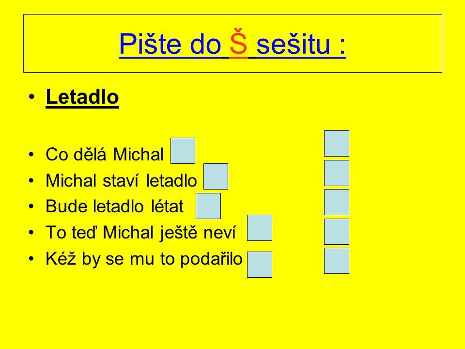 Pište do Š sešitu : Letadlo Co dělá Michal Michal staví letadlo Bude letadlo létat To teď Michal ještě neví Kéž by se mu to podařilo