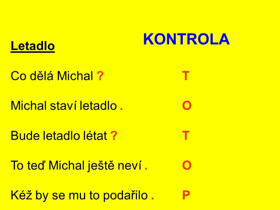 Letadlo Co dělá Michal ? T Michal staví letadlo. O Bude letadlo létat ? T To teď Michal ještě neví. O Kéž by se mu to podařilo. P KONTROLA