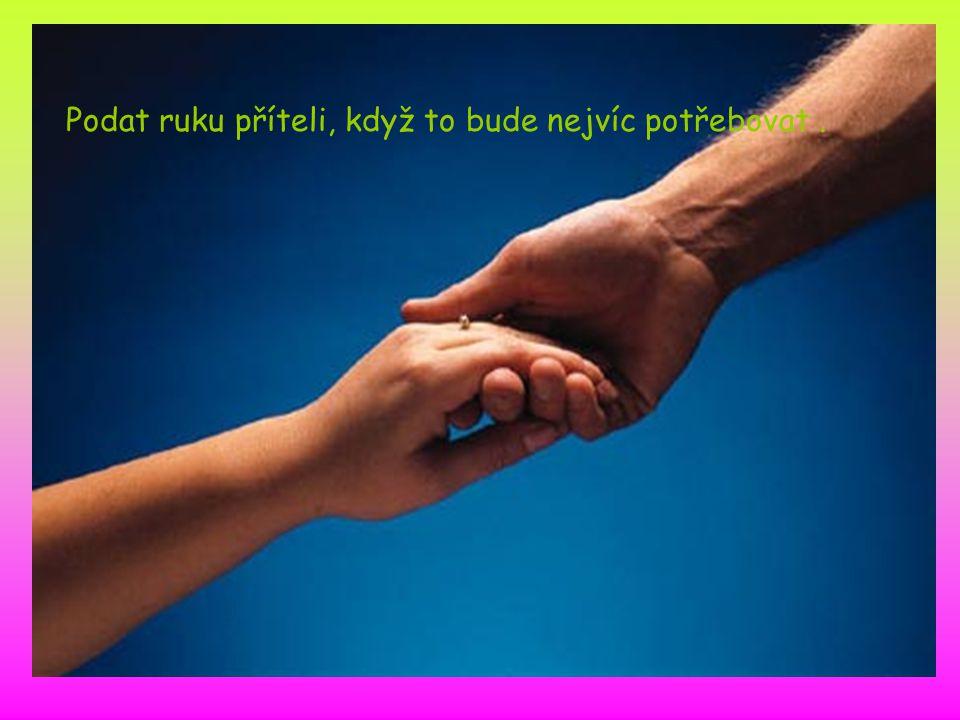 Podat ruku příteli, když to bude nejvíc potřebovat.