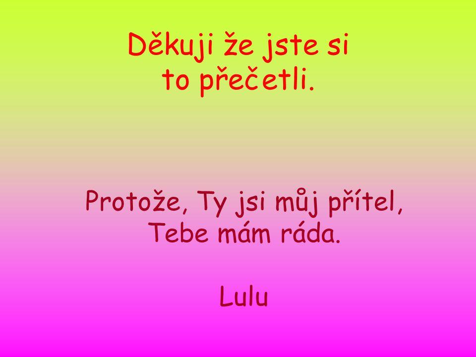 Děkuji že jste si to přečetli. Protože, Ty jsi můj přítel, Tebe mám ráda. Lulu