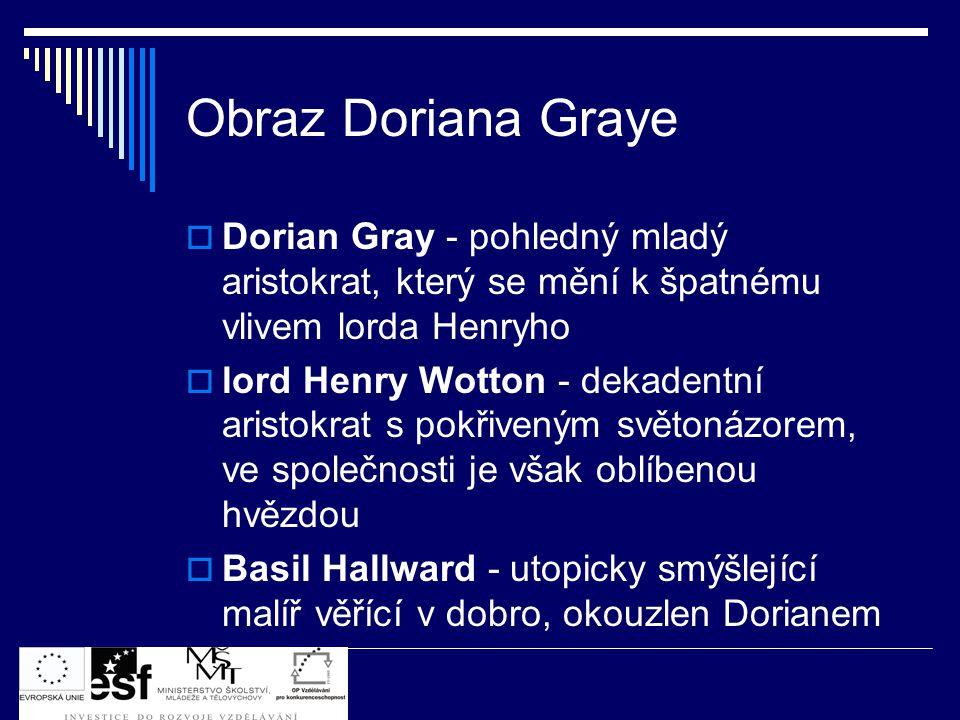 Obraz Doriana Graye  Dorian Gray - pohledný mladý aristokrat, který se mění k špatnému vlivem lorda Henryho  lord Henry Wotton - dekadentní aristokrat s pokřiveným světonázorem, ve společnosti je však oblíbenou hvězdou  Basil Hallward - utopicky smýšlející malíř věřící v dobro, okouzlen Dorianem