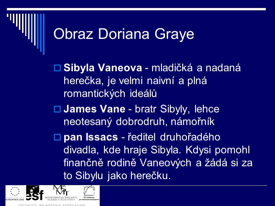 Obraz Doriana Graye  Sibyla Vaneova - mladičká a nadaná herečka, je velmi naivní a plná romantických ideálů  James Vane - bratr Sibyly, lehce neotesaný dobrodruh, námořník  pan Issacs - ředitel druhořadého divadla, kde hraje Sibyla.