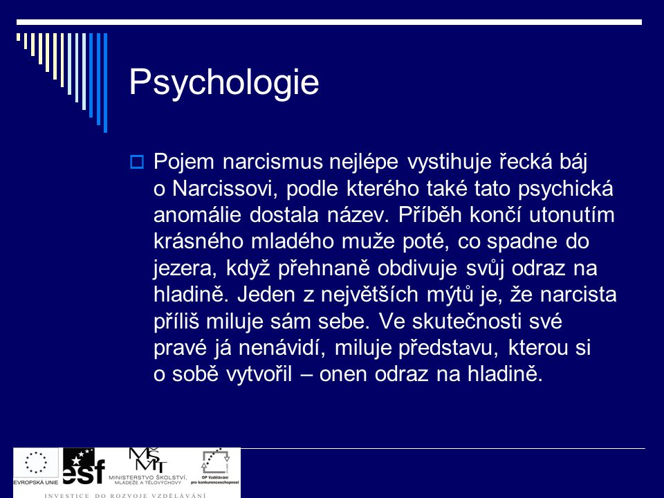 Psychologie  Pojem narcismus nejlépe vystihuje řecká báj o Narcissovi, podle kterého také tato psychická anomálie dostala název. Příběh končí utonutí
