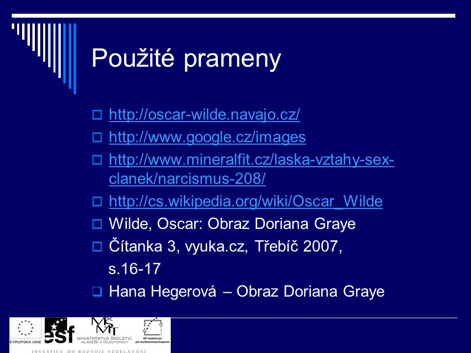Použité prameny  http://oscar-wilde.navajo.cz/ http://oscar-wilde.navajo.cz/  http://www.google.cz/images http://www.google.cz/images  http://www.mineralfit.cz/laska-vztahy-sex- clanek/narcismus-208/ http://www.mineralfit.cz/laska-vztahy-sex- clanek/narcismus-208/  http://cs.wikipedia.org/wiki/Oscar_Wilde http://cs.wikipedia.org/wiki/Oscar_Wilde  Wilde, Oscar: Obraz Doriana Graye  Čítanka 3, vyuka.cz, Třebíč 2007, s.16-17  Hana Hegerová – Obraz Doriana Graye