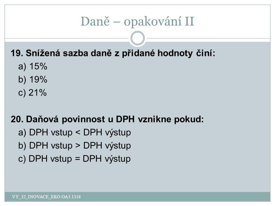 Daně – opakování II 19. Snížená sazba daně z přidané hodnoty činí: a) 15% b) 19% c) 21% 20.
