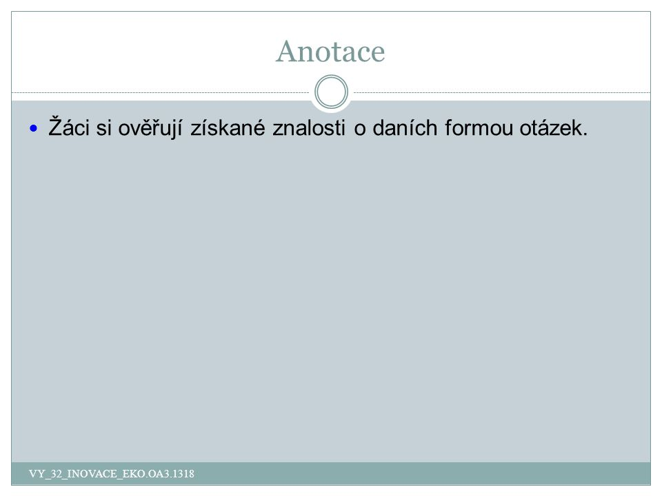 Anotace Žáci si ověřují získané znalosti o daních formou otázek. VY_32_INOVACE_EKO.OA3.1318