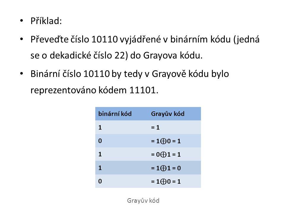 Příklad: Převeďte číslo 10110 vyjádřené v binárním kódu (jedná se o dekadické číslo 22) do Grayova kódu. Binární číslo 10110 by tedy v Grayově kódu by