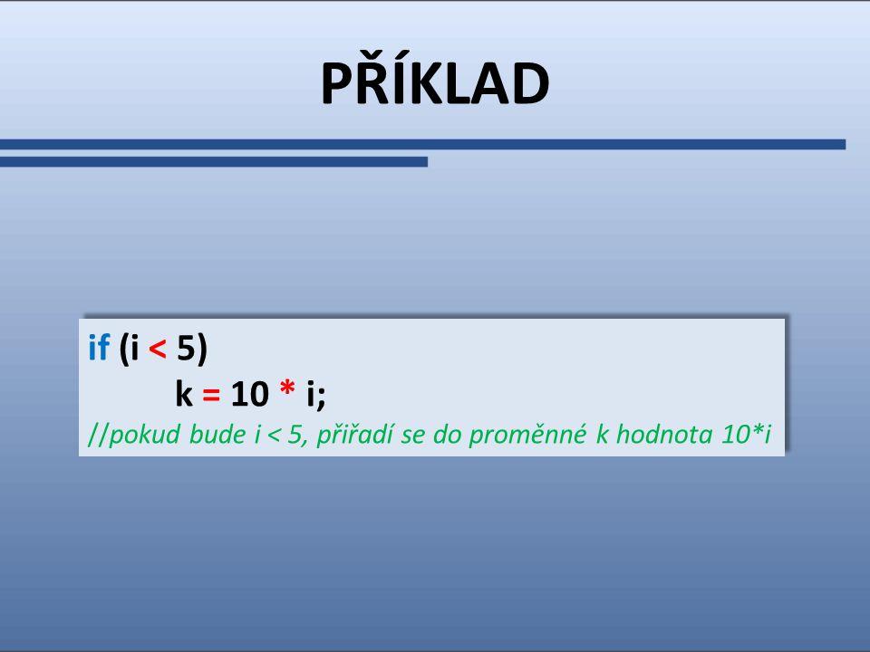 PŘÍKLAD if (i < 5) k = 10 * i; //pokud bude i < 5, přiřadí se do proměnné k hodnota 10*i if (i < 5) k = 10 * i; //pokud bude i < 5, přiřadí se do proměnné k hodnota 10*i