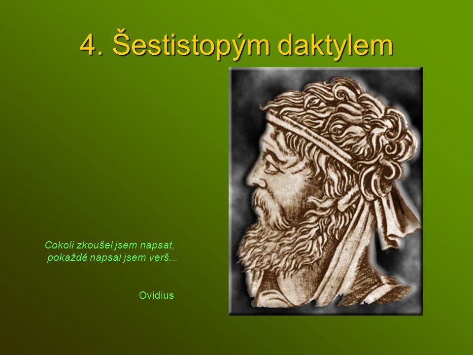 4. Šestistopým daktylem Cokoli zkoušel jsem napsat, pokaždé napsal jsem verš... Ovidius