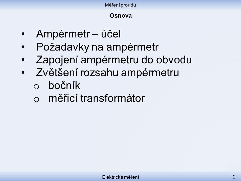 Měření proudu Elektrická měření 2 Ampérmetr – účel Požadavky na ampérmetr Zapojení ampérmetru do obvodu Zvětšení rozsahu ampérmetru o bočník o měřicí