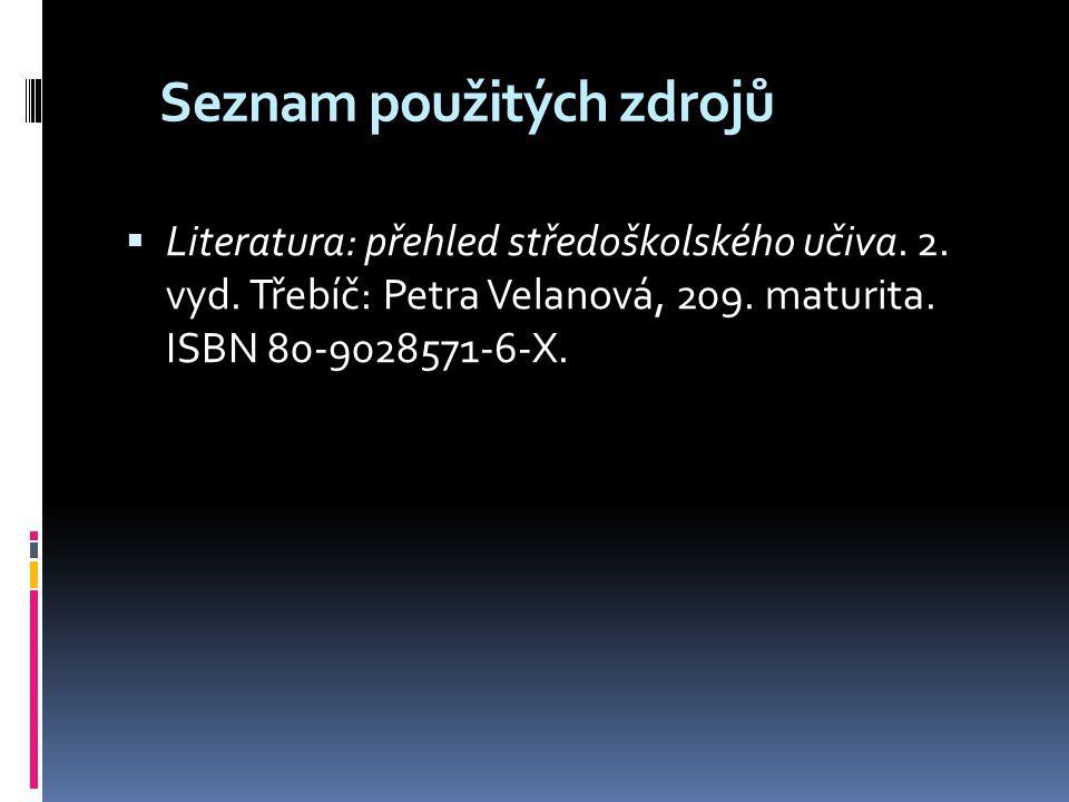 Seznam použitých zdrojů  Literatura: přehled středoškolského učiva. 2. vyd. Třebíč: Petra Velanová, 209. maturita. ISBN 80-9028571-6-X.