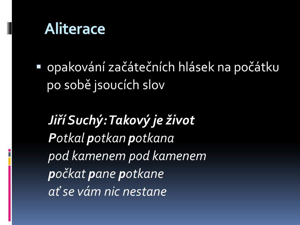 Aliterace  opakování začátečních hlásek na počátku po sobě jsoucích slov Jiří Suchý: Takový je život Potkal potkan potkana pod kamenem počkat pane po