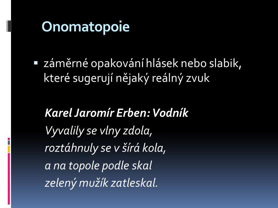 Onomatopoie  záměrné opakování hlásek nebo slabik, které sugerují nějaký reálný zvuk Karel Jaromír Erben: Vodník Vyvalily se vlny zdola, roztáhnuly s