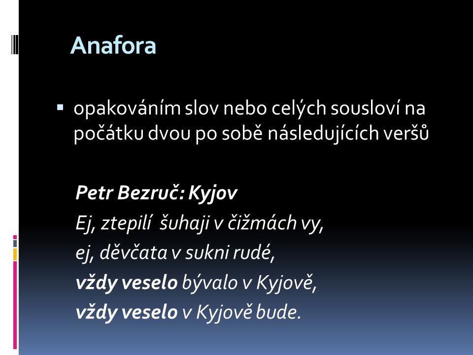 Anafora  opakováním slov nebo celých sousloví na počátku dvou po sobě následujících veršů Petr Bezruč: Kyjov Ej, ztepilí šuhaji v čižmách vy, ej, děv