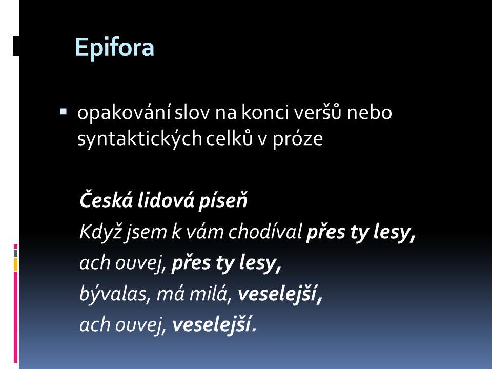 Epizeuxis  opakování dvou slov nebo sousloví za sebou Karel Jaromír Erben: Zlatý kolovrat Okolo lesa pole lán, hoj jede, jede z lesa pán na vraném bujném jede koni, vesele podkovičky zvoní, přímo k chaloupce.