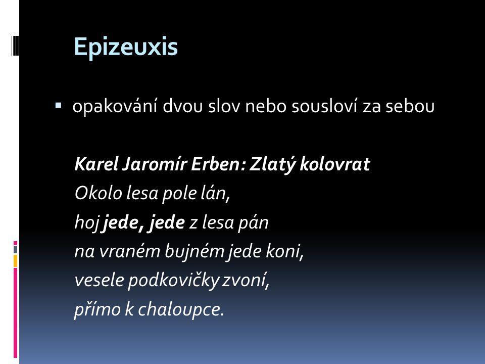 Epizeuxis  opakování dvou slov nebo sousloví za sebou Karel Jaromír Erben: Zlatý kolovrat Okolo lesa pole lán, hoj jede, jede z lesa pán na vraném bu