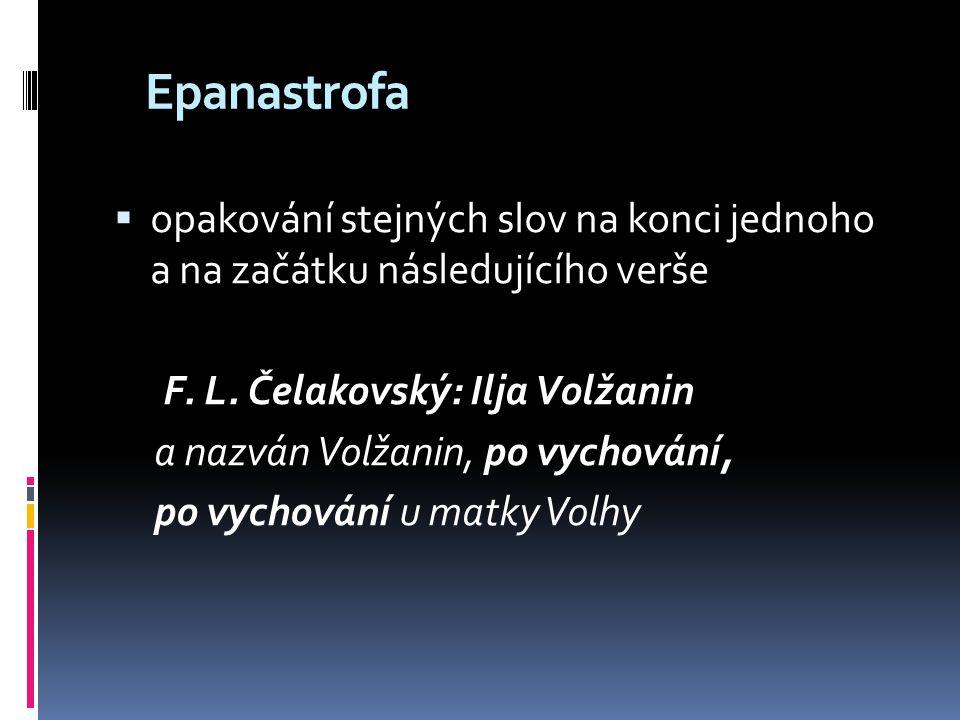Epanastrofa  opakování stejných slov na konci jednoho a na začátku následujícího verše F. L. Čelakovský: Ilja Volžanin a nazván Volžanin, po vychován