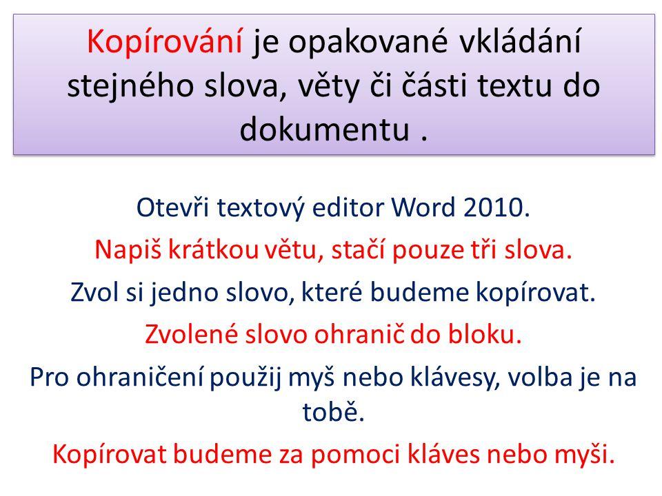 Kopírování je opakované vkládání stejného slova, věty či části textu do dokumentu. Otevři textový editor Word 2010. Napiš krátkou větu, stačí pouze tř
