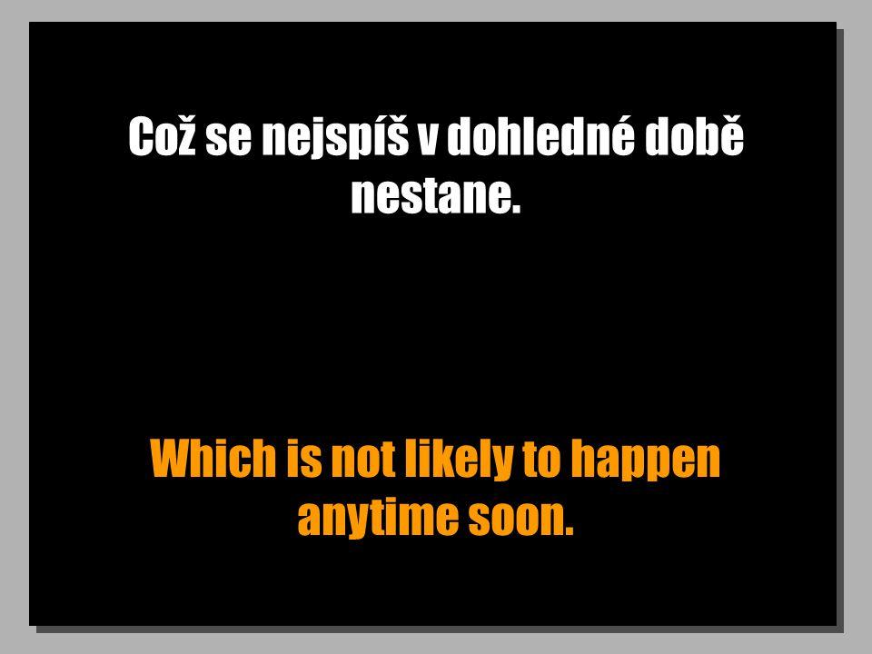 Což se nejspíš v dohledné době nestane. Which is not likely to happen anytime soon.
