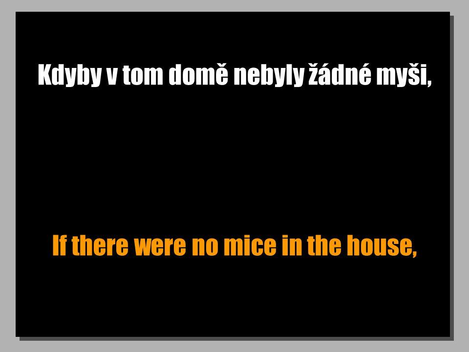 Kdyby v tom domě nebyly žádné myši, If there were no mice in the house,