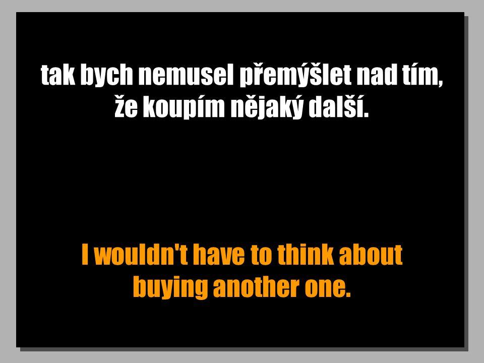 tak bych nemusel přemýšlet nad tím, že koupím nějaký další.