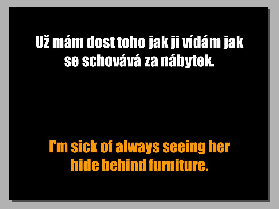 Už mám dost toho jak ji vídám jak se schovává za nábytek.
