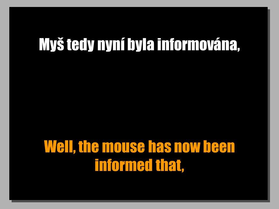 Myš tedy nyní byla informována, Well, the mouse has now been informed that,