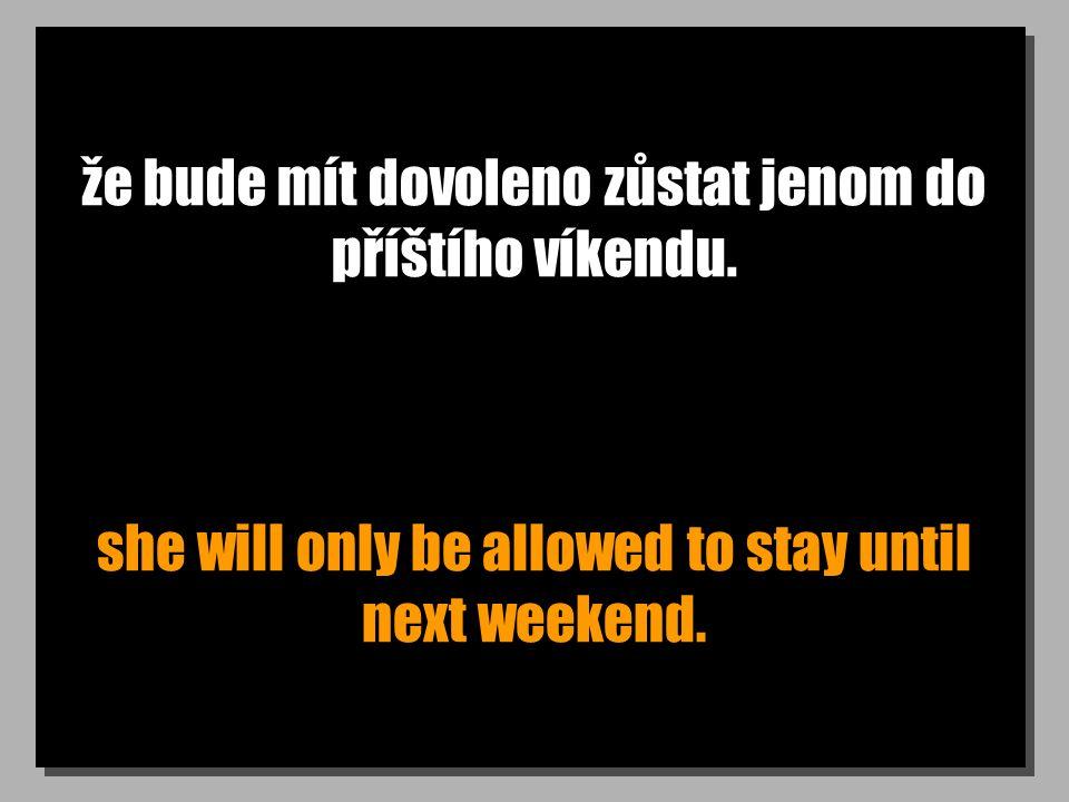 že bude mít dovoleno zůstat jenom do příštího víkendu.