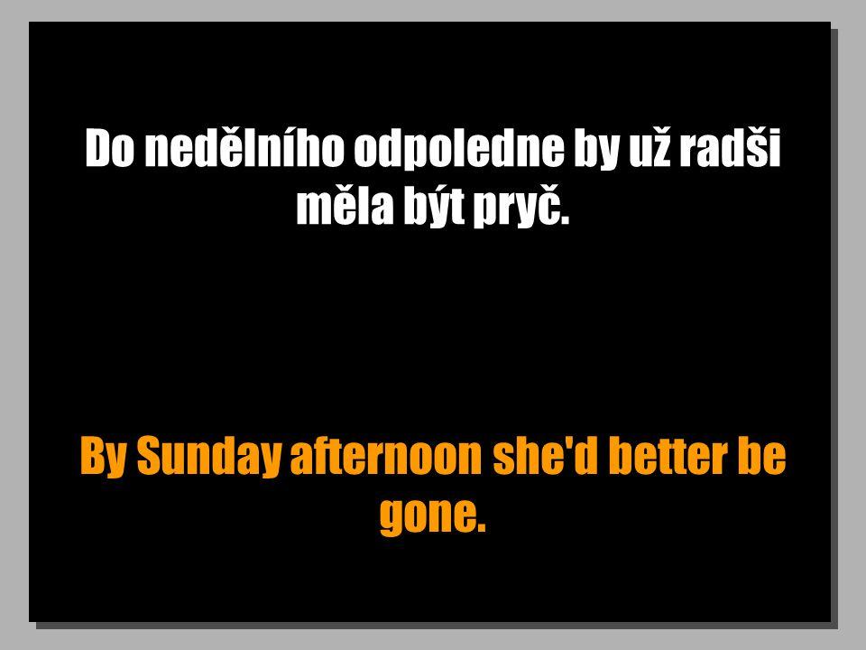 Do nedělního odpoledne by už radši měla být pryč. By Sunday afternoon she d better be gone.