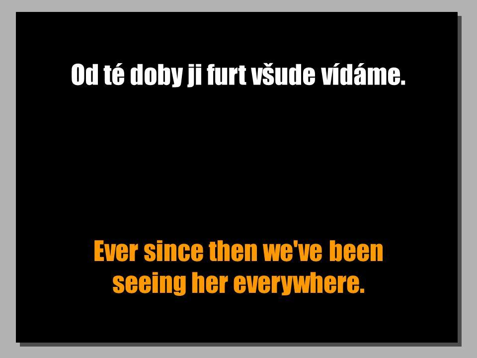 Od té doby ji furt všude vídáme. Ever since then we've been seeing her everywhere.