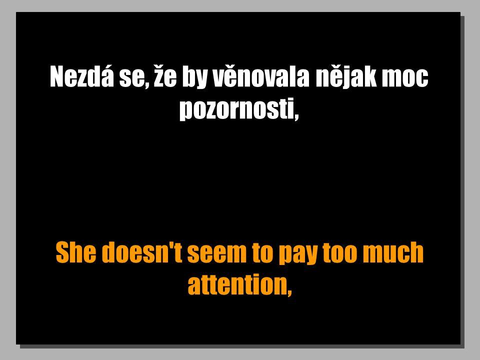 Nezdá se, že by věnovala nějak moc pozornosti, She doesn't seem to pay too much attention,