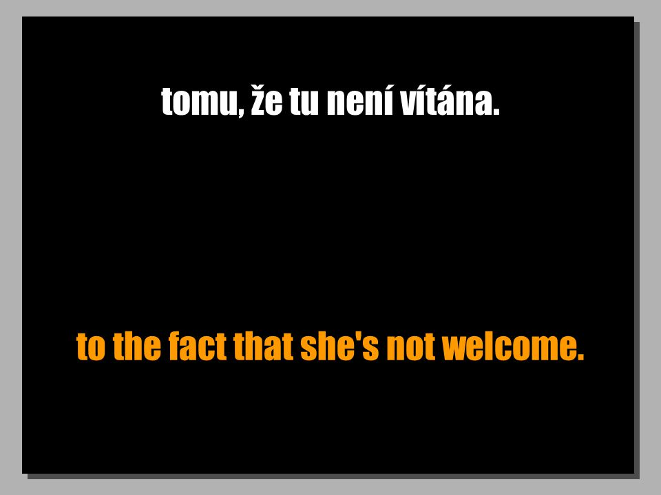 tomu, že tu není vítána. to the fact that she s not welcome.