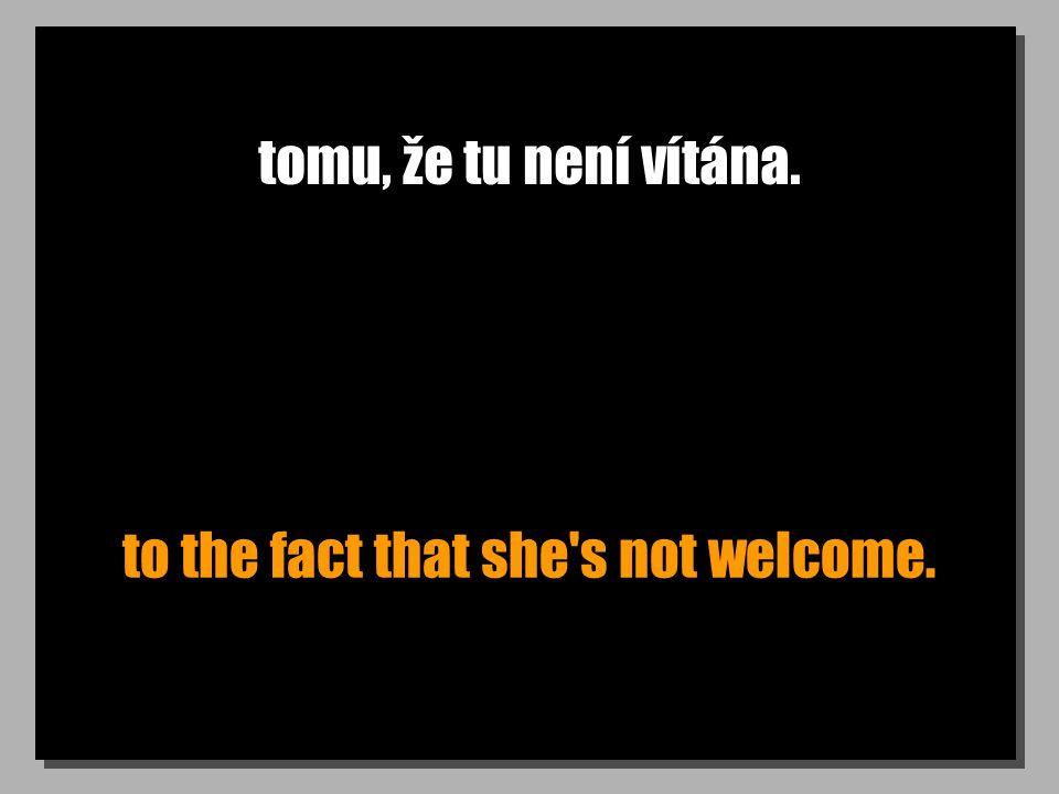 tomu, že tu není vítána. to the fact that she's not welcome.