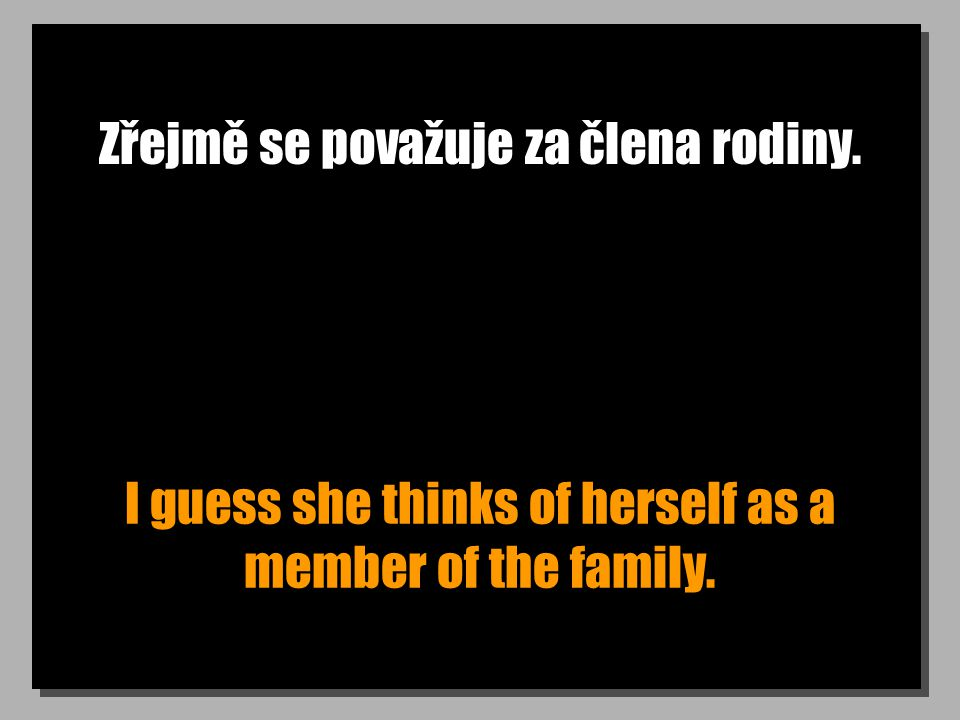 Zřejmě se považuje za člena rodiny. I guess she thinks of herself as a member of the family.
