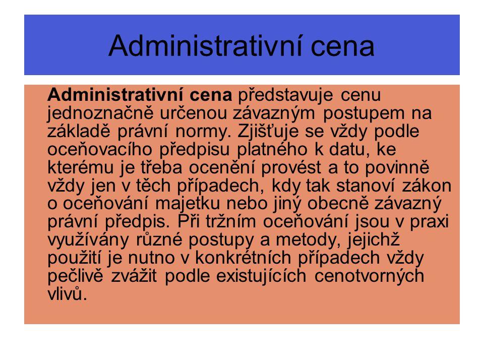 Administrativní cena Administrativní cena představuje cenu jednoznačně určenou závazným postupem na základě právní normy. Zjišťuje se vždy podle oceňo