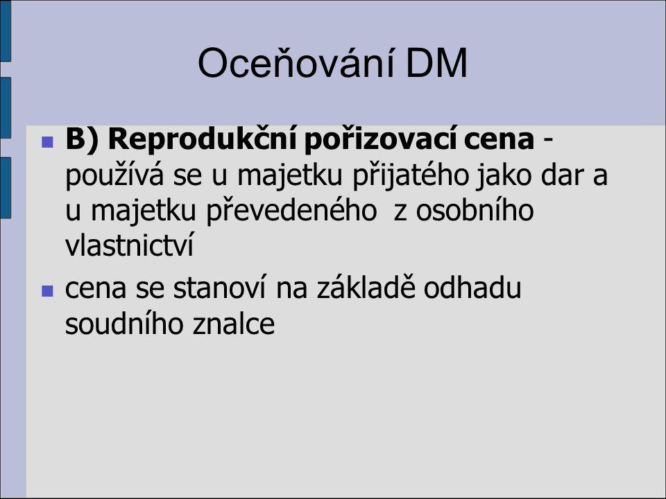 Oceňování DM B) Reprodukční pořizovací cena - používá se u majetku přijatého jako dar a u majetku převedeného z osobního vlastnictví cena se stanoví na základě odhadu soudního znalce
