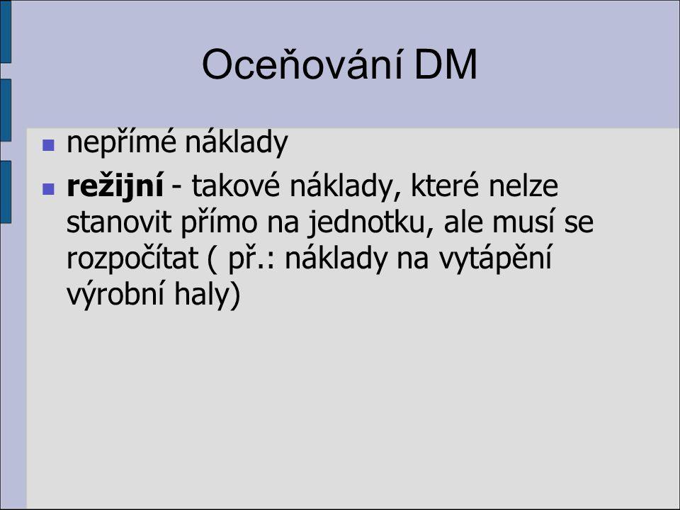 Oceňování DM nepřímé náklady režijní - takové náklady, které nelze stanovit přímo na jednotku, ale musí se rozpočítat ( př.: náklady na vytápění výrobní haly)