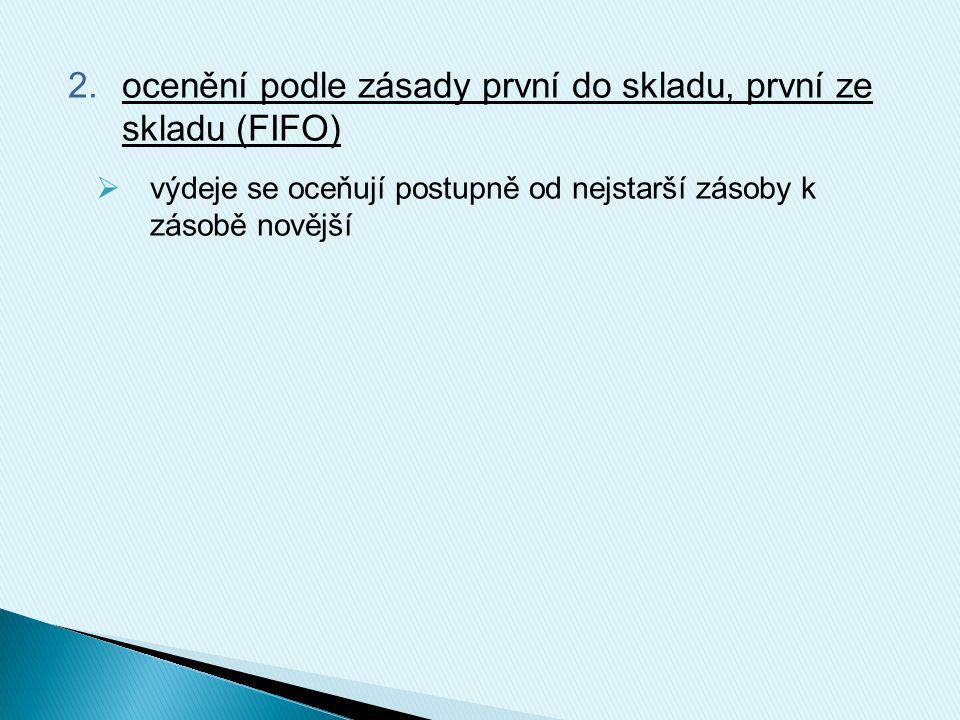 2.ocenění podle zásady první do skladu, první ze skladu (FIFO)  výdeje se oceňují postupně od nejstarší zásoby k zásobě novější