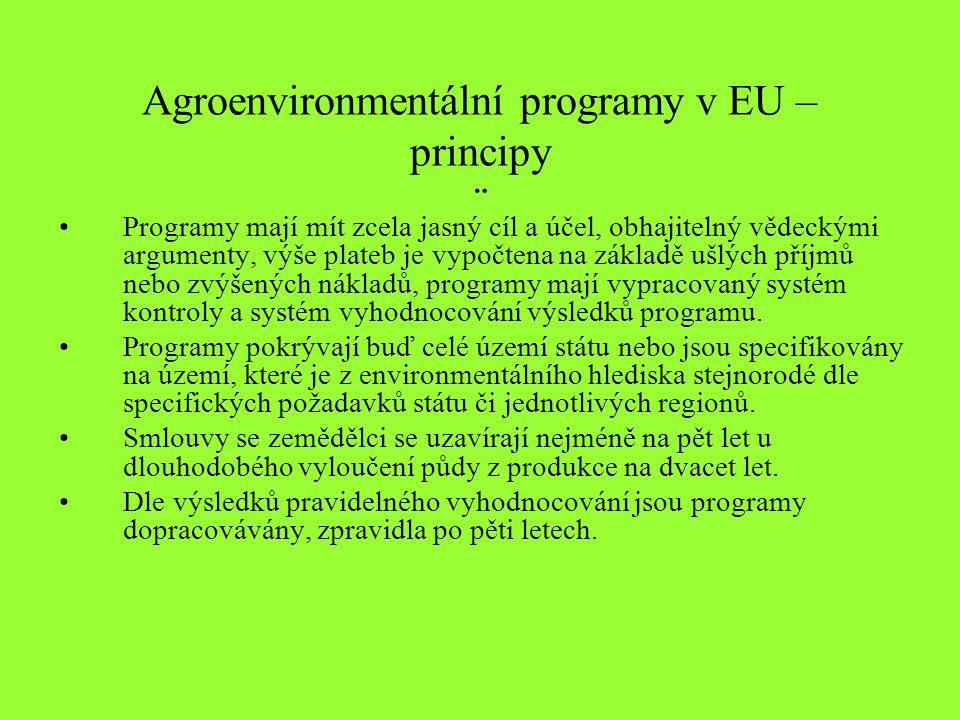 Agroenvironmentální programy v EU – principy ¨ Programy mají mít zcela jasný cíl a účel, obhajitelný vědeckými argumenty, výše plateb je vypočtena na základě ušlých příjmů nebo zvýšených nákladů, programy mají vypracovaný systém kontroly a systém vyhodnocování výsledků programu.