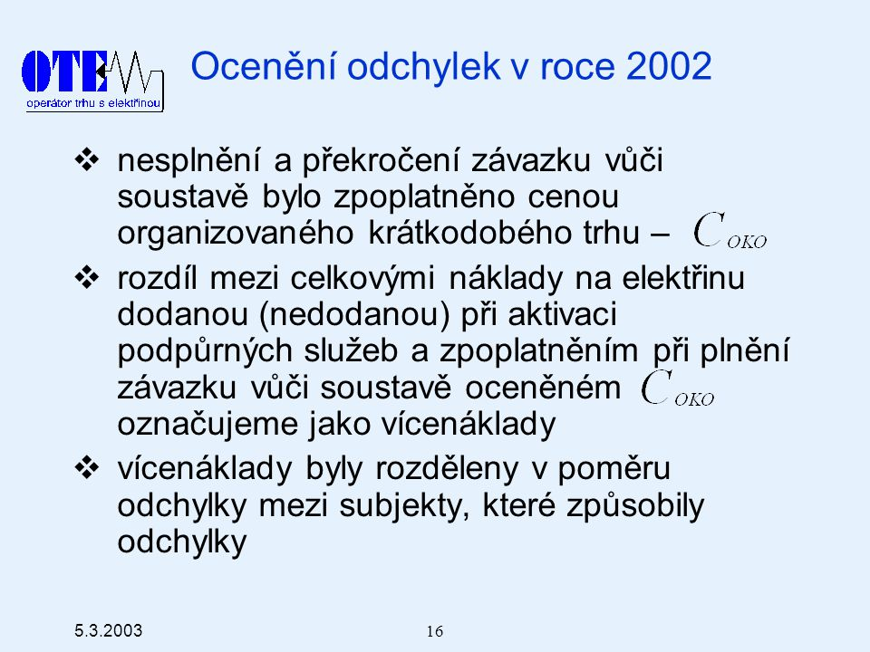 5.3.2003 16 Ocenění odchylek v roce 2002  nesplnění a překročení závazku vůči soustavě bylo zpoplatněno cenou organizovaného krátkodobého trhu –  rozdíl mezi celkovými náklady na elektřinu dodanou (nedodanou) při aktivaci podpůrných služeb a zpoplatněním při plnění závazku vůči soustavě oceněném označujeme jako vícenáklady  vícenáklady byly rozděleny v poměru odchylky mezi subjekty, které způsobily odchylky