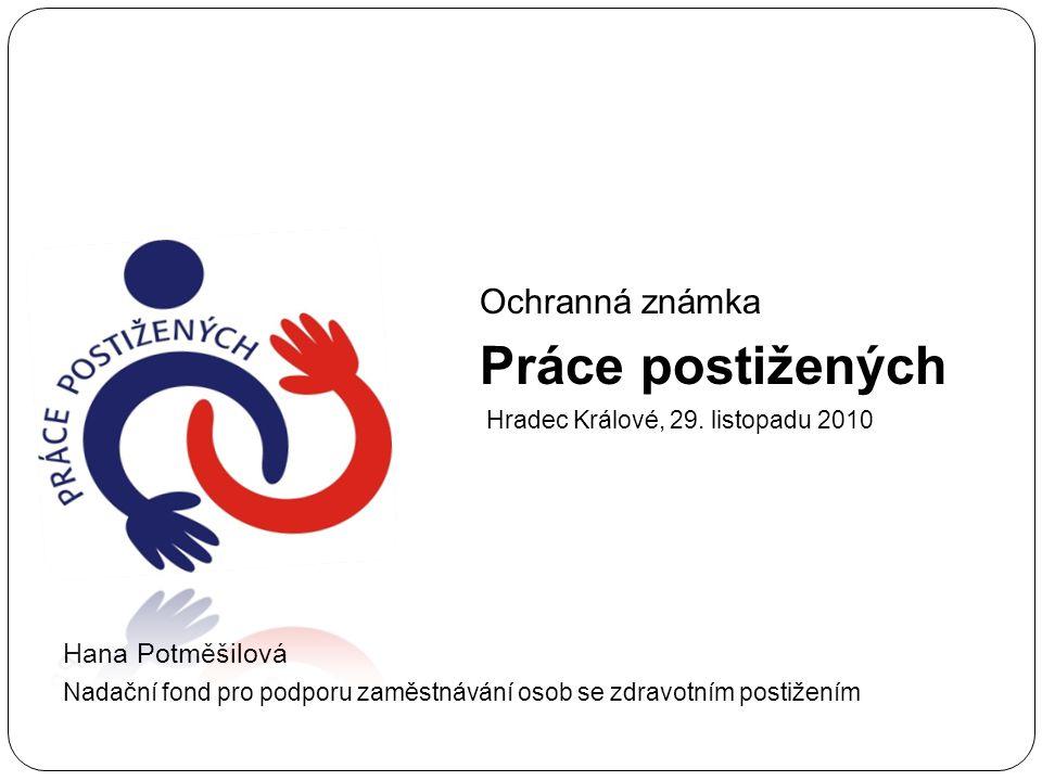 Ochranná známka Práce postižených Hradec Králové, 29. listopadu 2010 Hana Potměšilová Nadační fond pro podporu zaměstnávání osob se zdravotním postiže