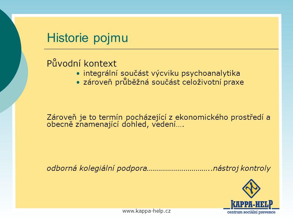 www.kappa-help.cz Definice supervize Supervize je interakce mezi dvěma nebo více jedinci za účelem sdílení určitých poznatků, oceňování profesionálních kompetencí a poskytovaní zpětné vazby s konečným cílem rozvoje nových kompetencí, které usnadňují poskytovaní efektivních (psychologických) služeb a rozvíjejí profesionální kompetence (McIntosh, Phelps, 2000) …pojetí konzultace, pomocí které jedinci, týmy a organizace reflektují své chování a vykonávání práce (E.A.P.) Reflexe vedoucí k pochopení dosud neuvědomovaných souvislostí, vztahů a pocitů a jejich odrazu v pracovní činnosti (Matoušek a kol, 2003)
