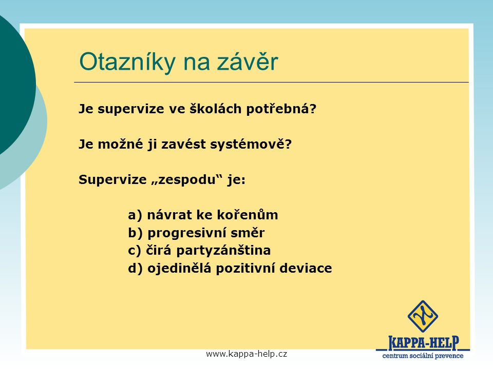 """www.kappa-help.cz Otazníky na závěr Je supervize ve školách potřebná? Je možné ji zavést systémově? Supervize """"zespodu"""" je: a) návrat ke kořenům b) pr"""